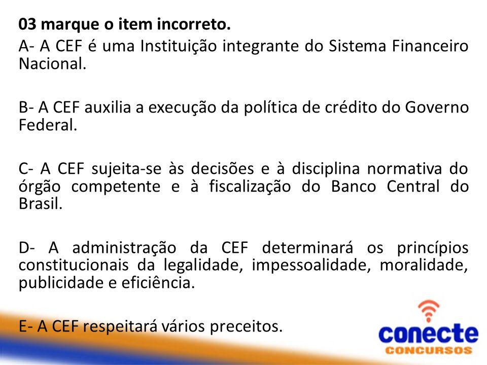 03 marque o item incorreto. A- A CEF é uma Instituição integrante do Sistema Financeiro Nacional. B- A CEF auxilia a execução da política de crédito d