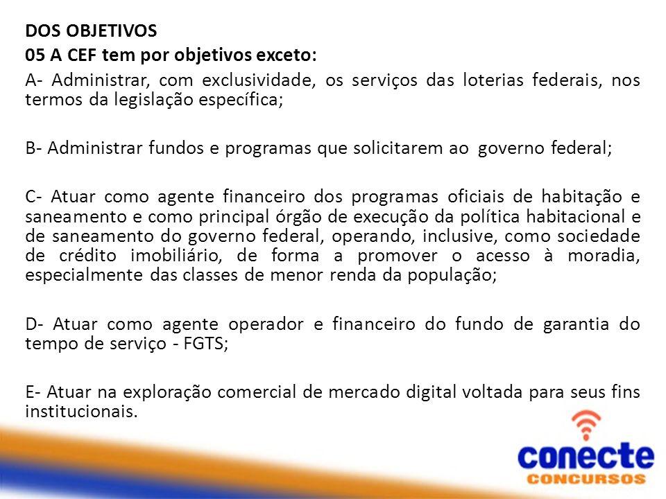 DOS OBJETIVOS 05 A CEF tem por objetivos exceto: A- Administrar, com exclusividade, os serviços das loterias federais, nos termos da legislação especí