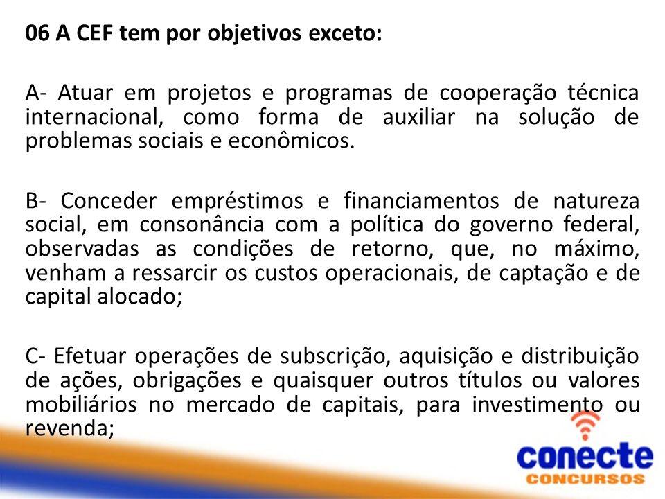 06 A CEF tem por objetivos exceto: A- Atuar em projetos e programas de cooperação técnica internacional, como forma de auxiliar na solução de problema