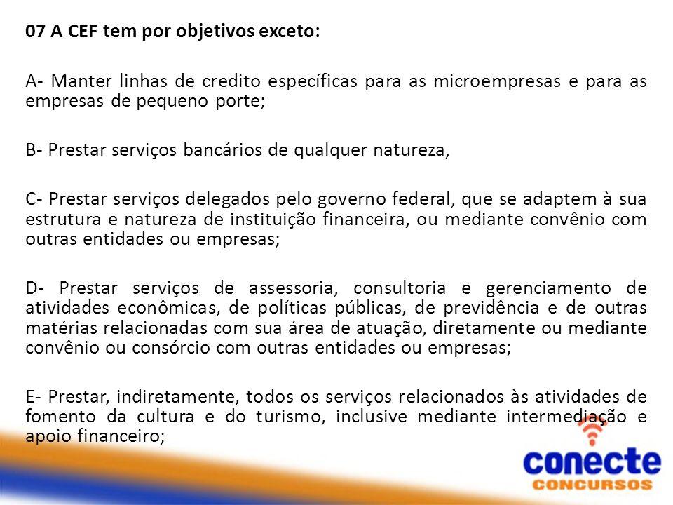 07 A CEF tem por objetivos exceto: A- Manter linhas de credito específicas para as microempresas e para as empresas de pequeno porte; B- Prestar servi
