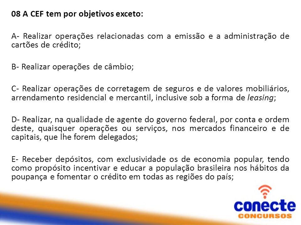 08 A CEF tem por objetivos exceto: A- Realizar operações relacionadas com a emissão e a administração de cartões de crédito; B- Realizar operações de