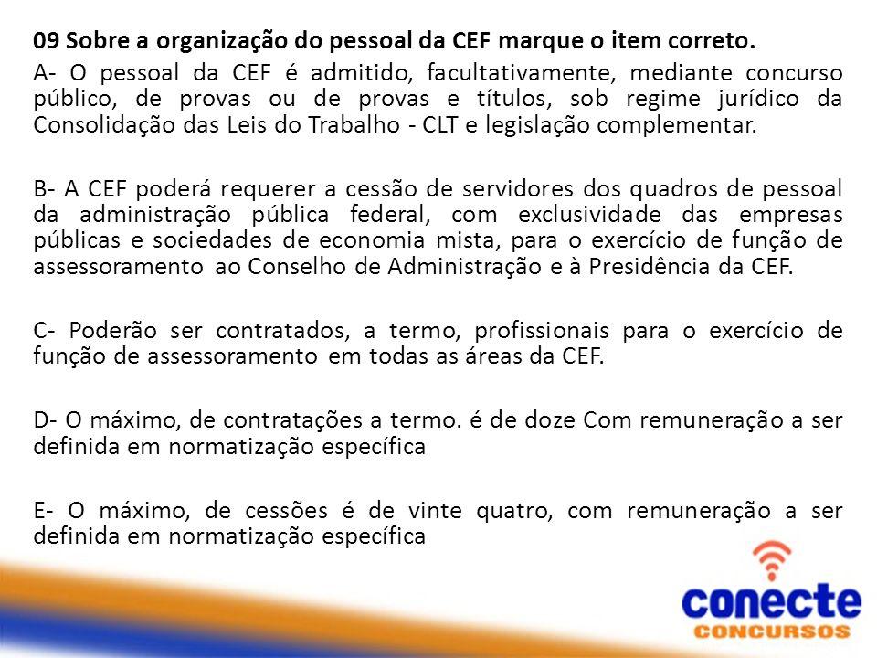 09 Sobre a organização do pessoal da CEF marque o item correto. A- O pessoal da CEF é admitido, facultativamente, mediante concurso público, de provas