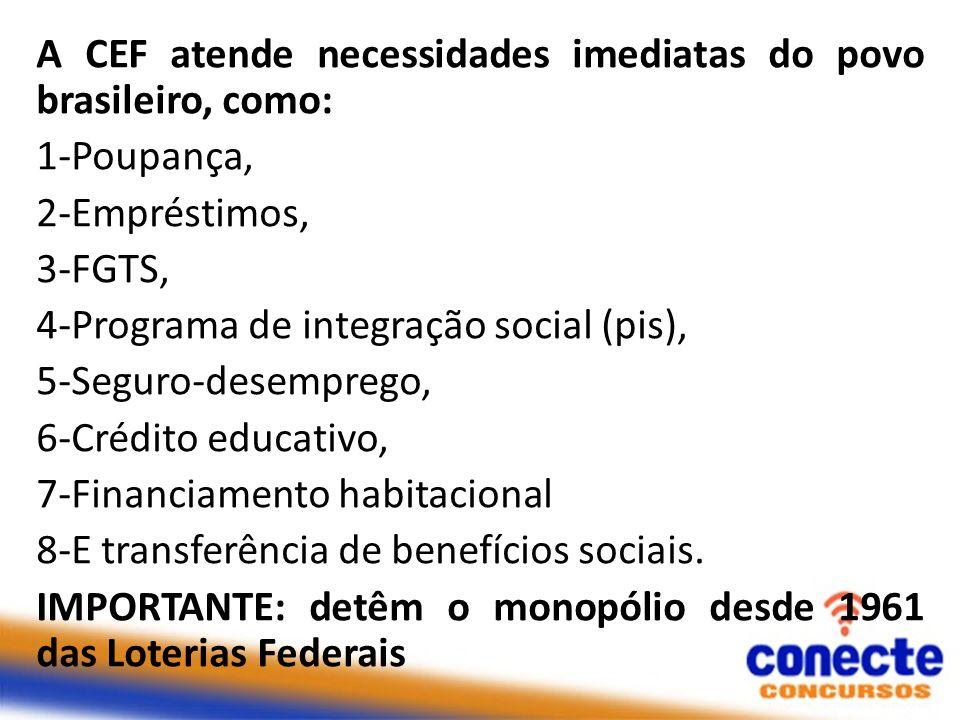 A CEF atende necessidades imediatas do povo brasileiro, como: 1-Poupança, 2-Empréstimos, 3-FGTS, 4-Programa de integração social (pis), 5-Seguro-desem