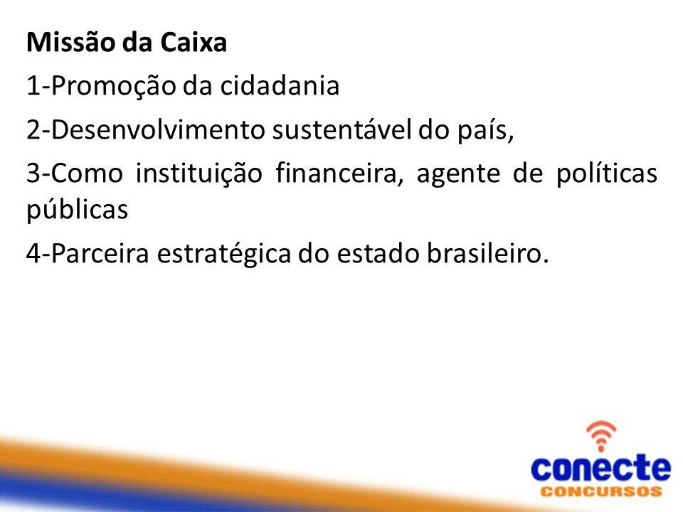 Missão da Caixa 1-Promoção da cidadania 2-Desenvolvimento sustentável do país, 3-Como instituição financeira, agente de políticas públicas 4-Parceira