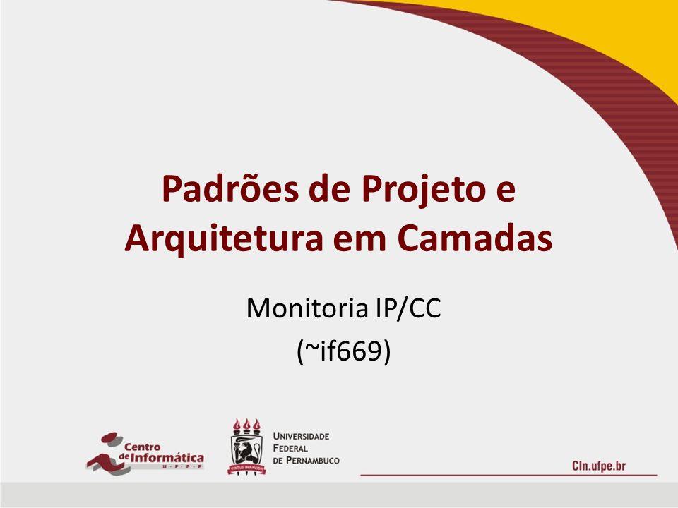 Padrões de Projeto e Arquitetura em Camadas Monitoria IP/CC (~if669)