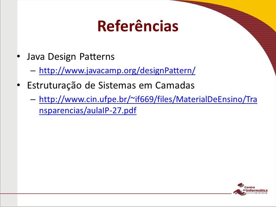 Referências Java Design Patterns – http://www.javacamp.org/designPattern/ http://www.javacamp.org/designPattern/ Estruturação de Sistemas em Camadas –
