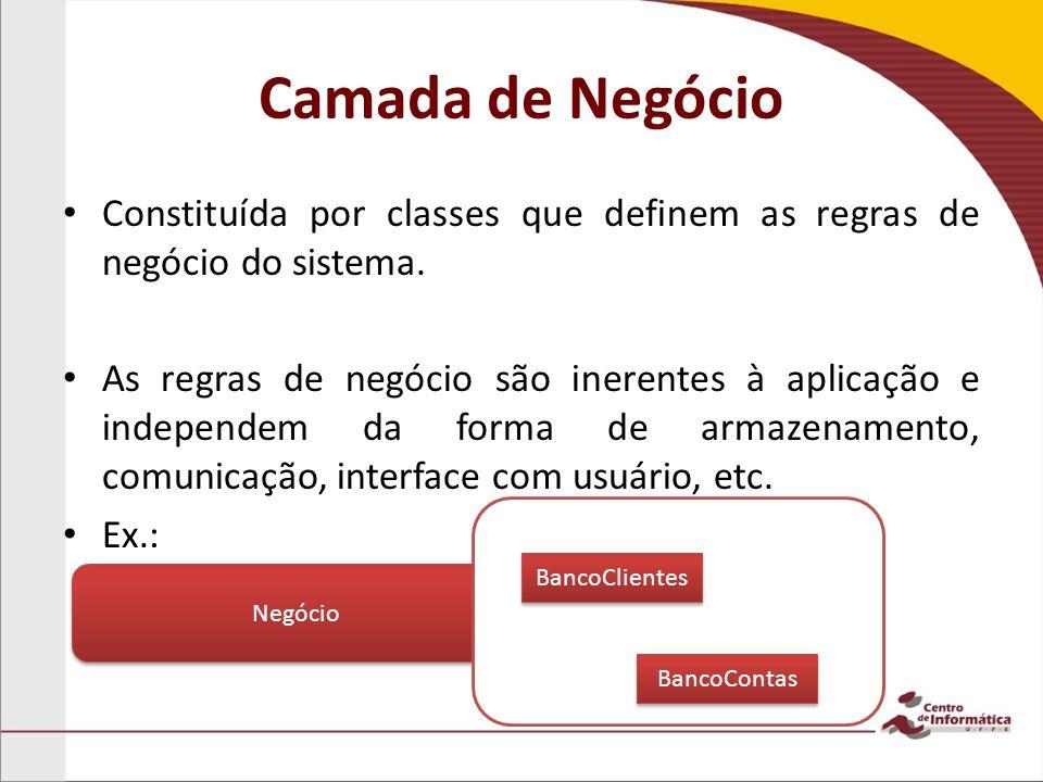 Camada de Negócio Constituída por classes que definem as regras de negócio do sistema. As regras de negócio são inerentes à aplicação e independem da