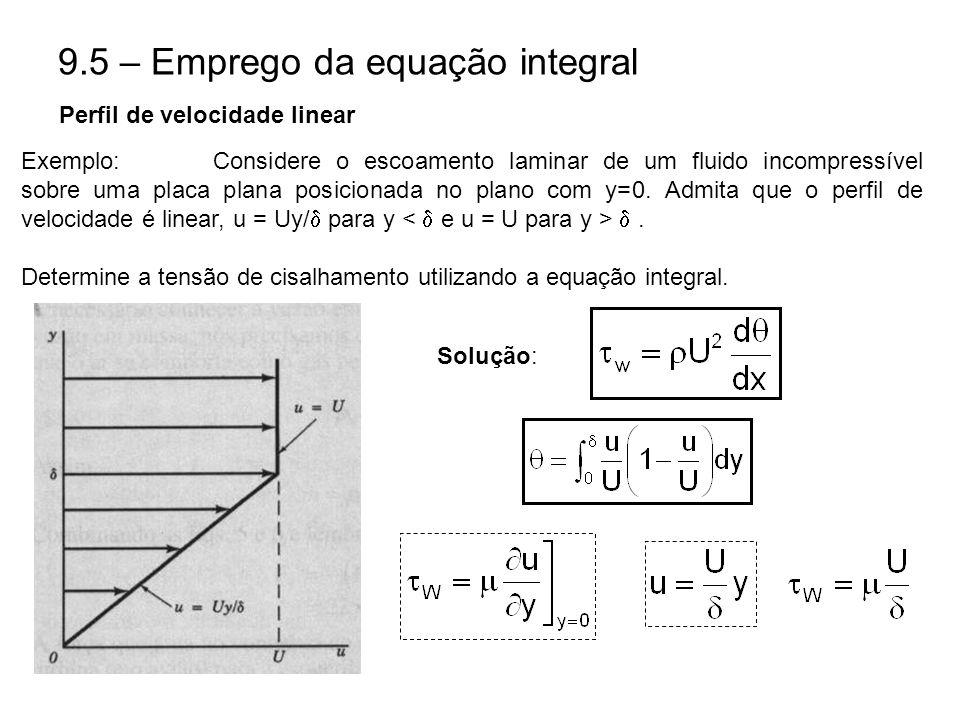 9.5 – Emprego da equação integral Exemplo:Considere o escoamento laminar de um fluido incompressível sobre uma placa plana posicionada no plano com y=