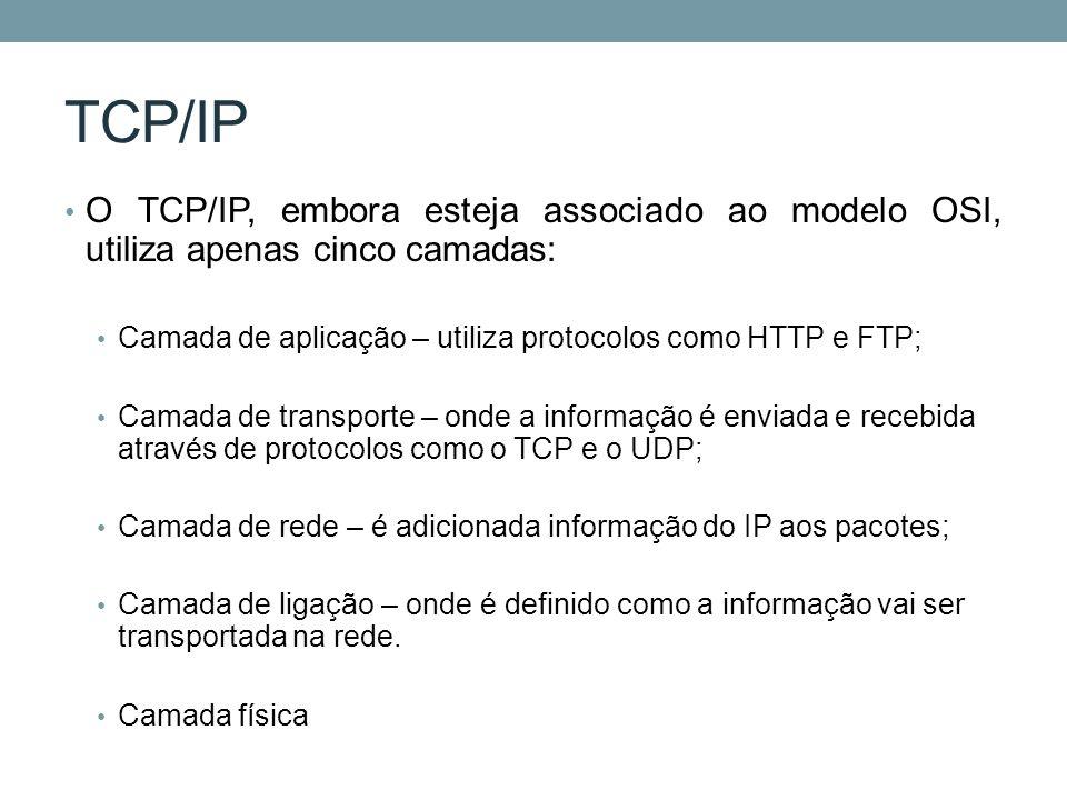 TCP/IP O TCP/IP, embora esteja associado ao modelo OSI, utiliza apenas cinco camadas: Camada de aplicação – utiliza protocolos como HTTP e FTP; Camada