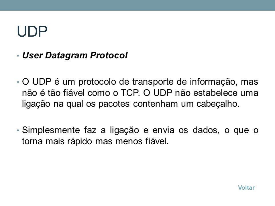 UDP User Datagram Protocol O UDP é um protocolo de transporte de informação, mas não é tão fiável como o TCP. O UDP não estabelece uma ligação na qual