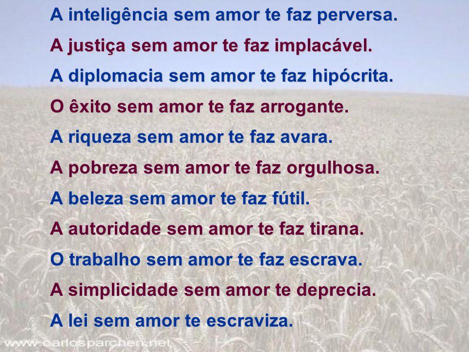 A inteligência sem amor te faz perversa. A justiça sem amor te faz implacável. A diplomacia sem amor te faz hipócrita. O êxito sem amor te faz arrogan