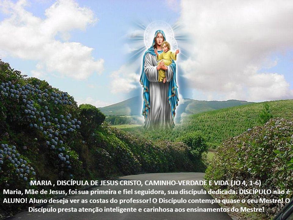 MARIA, DISCÍPULA DE JESUS CRISTO, CAMINHO-VERDADE E VIDA (JO 4, 1-6) Maria, Mãe de Jesus, foi sua primeira e fiel seguidora, sua discípula dedicada.