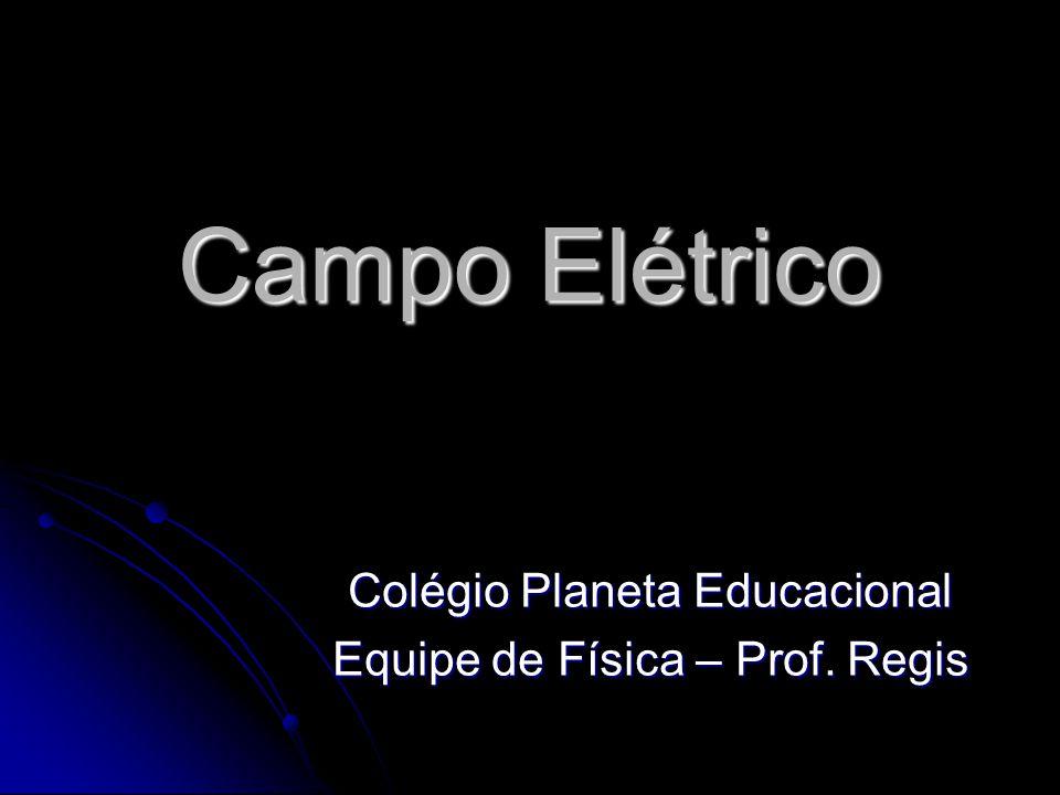 Campo Elétrico Colégio Planeta Educacional Equipe de Física – Prof. Regis
