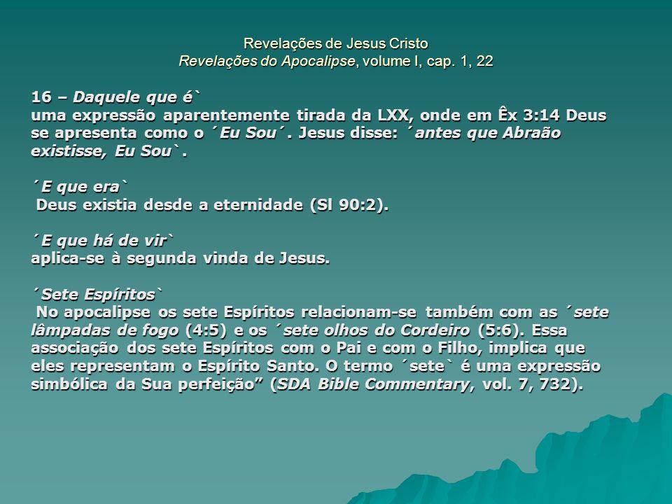 Revelações de Jesus Cristo Revelações do Apocalipse, volume I, cap. 1, 22 16 – Daquele que é` uma expressão aparentemente tirada da LXX, onde em Êx 3: