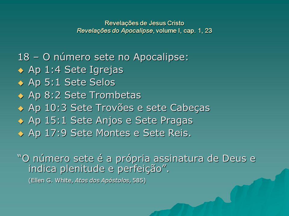 Revelações de Jesus Cristo Revelações do Apocalipse, volume I, cap. 1, 23 18 – O número sete no Apocalipse:  Ap 1:4 Sete Igrejas  Ap 5:1 Sete Selos