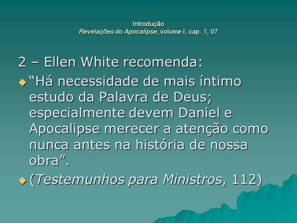 """Introdução Revelações do Apocalipse, volume I, cap. 1, 07 2 – Ellen White recomenda:  """"Há necessidade de mais íntimo estudo da Palavra de Deus; espec"""