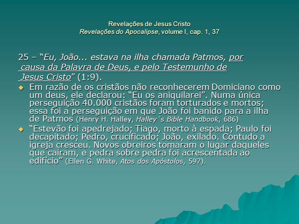 """Revelações de Jesus Cristo Revelações do Apocalipse, volume I, cap. 1, 37 25 – """"Eu, João... estava na ilha chamada Patmos, por causa da Palavra de Deu"""