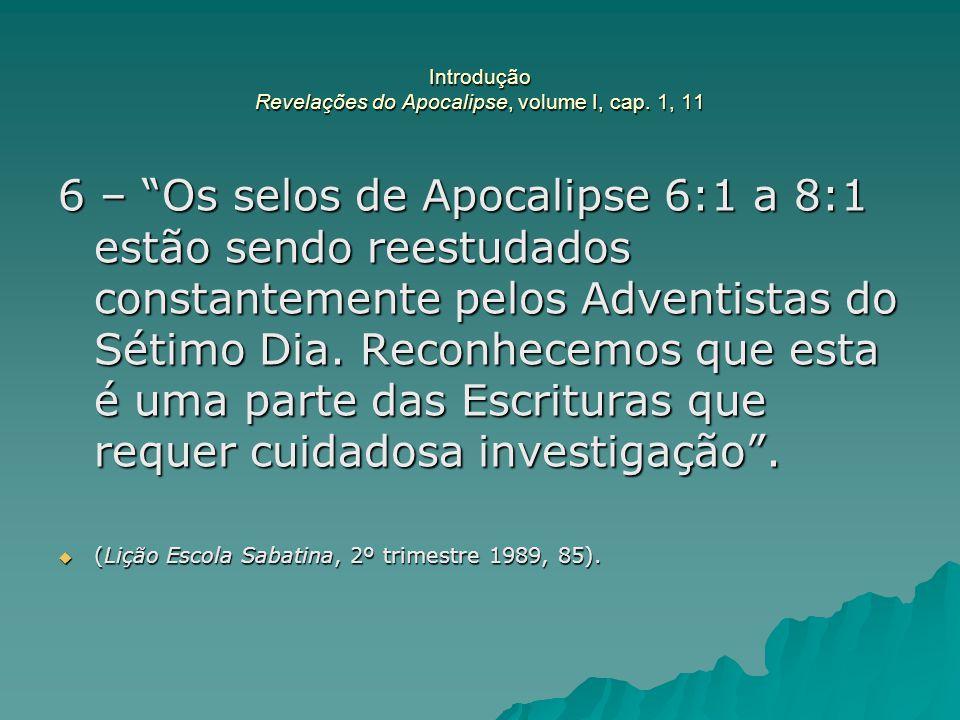 """Introdução Revelações do Apocalipse, volume I, cap. 1, 11 6 – """"Os selos de Apocalipse 6:1 a 8:1 estão sendo reestudados constantemente pelos Adventist"""
