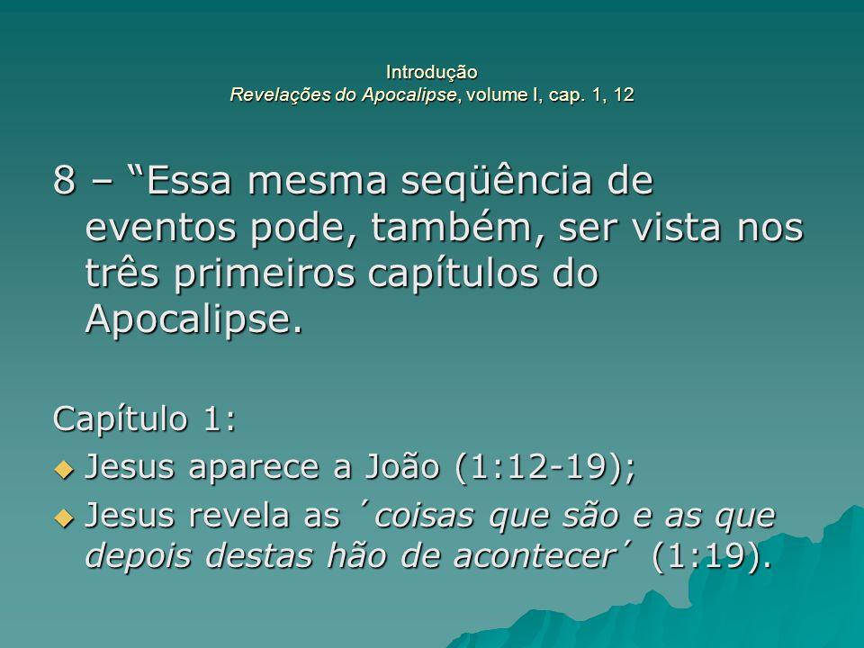 """Introdução Revelações do Apocalipse, volume I, cap. 1, 12 8 – """"Essa mesma seqüência de eventos pode, também, ser vista nos três primeiros capítulos do"""