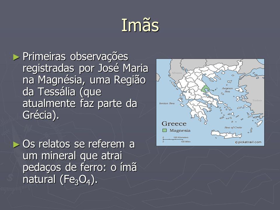 Imãs ► Primeiras observações registradas por José Maria na Magnésia, uma Região da Tessália (que atualmente faz parte da Grécia). ► Os relatos se refe