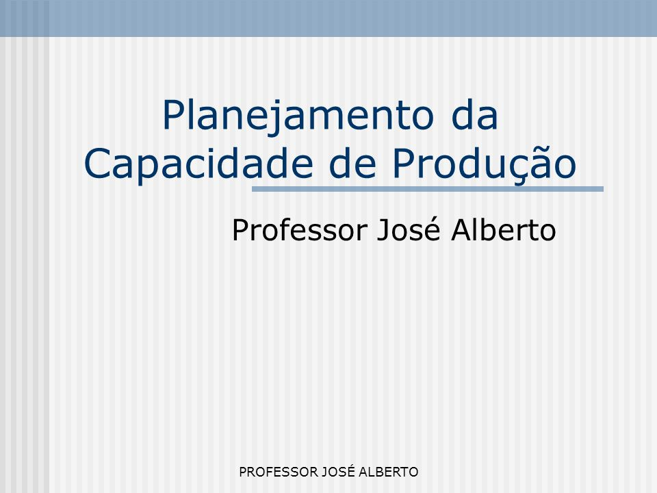 PROFESSOR JOSÉ ALBERTO Planejamento da Capacidade de Produção Professor José Alberto