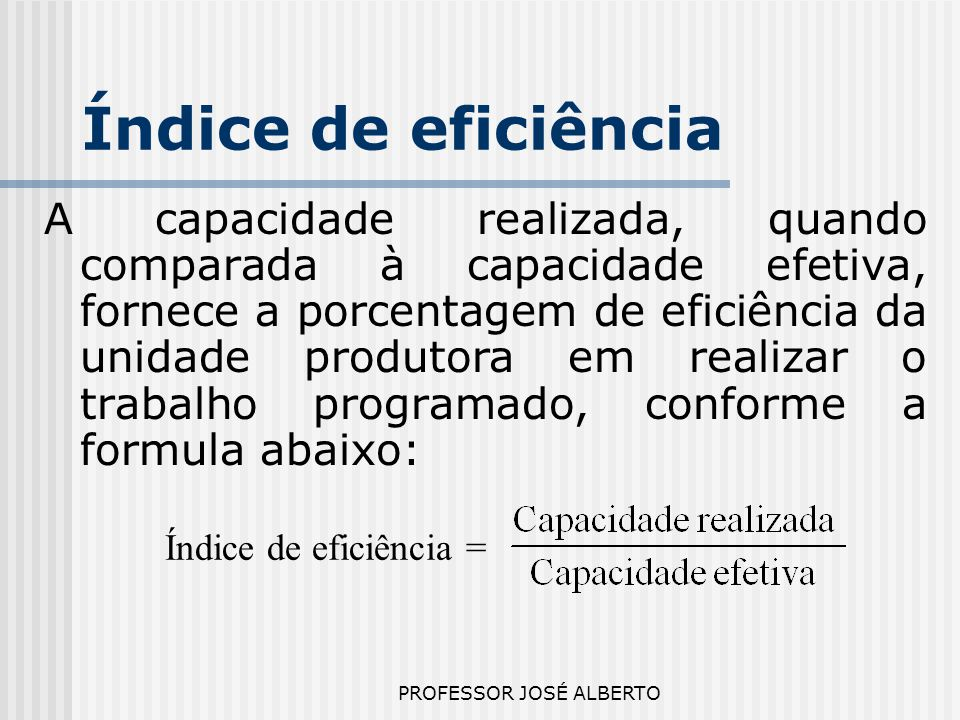 PROFESSOR JOSÉ ALBERTO Índice de eficiência A capacidade realizada, quando comparada à capacidade efetiva, fornece a porcentagem de eficiência da unid
