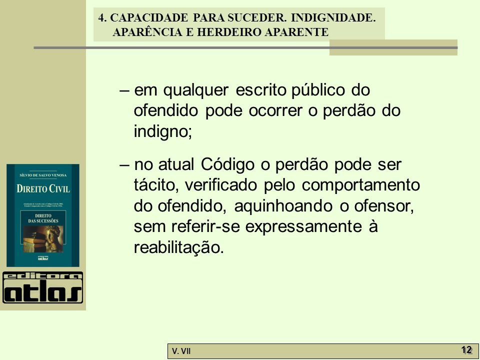 4. CAPACIDADE PARA SUCEDER. INDIGNIDADE. APARÊNCIA E HERDEIRO APARENTE V. VII 12 – em qualquer escrito público do ofendido pode ocorrer o perdão do in