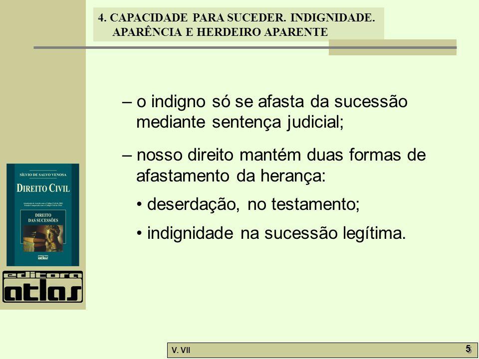 4. CAPACIDADE PARA SUCEDER. INDIGNIDADE. APARÊNCIA E HERDEIRO APARENTE V. VII 5 5 – o indigno só se afasta da sucessão mediante sentença judicial; – n