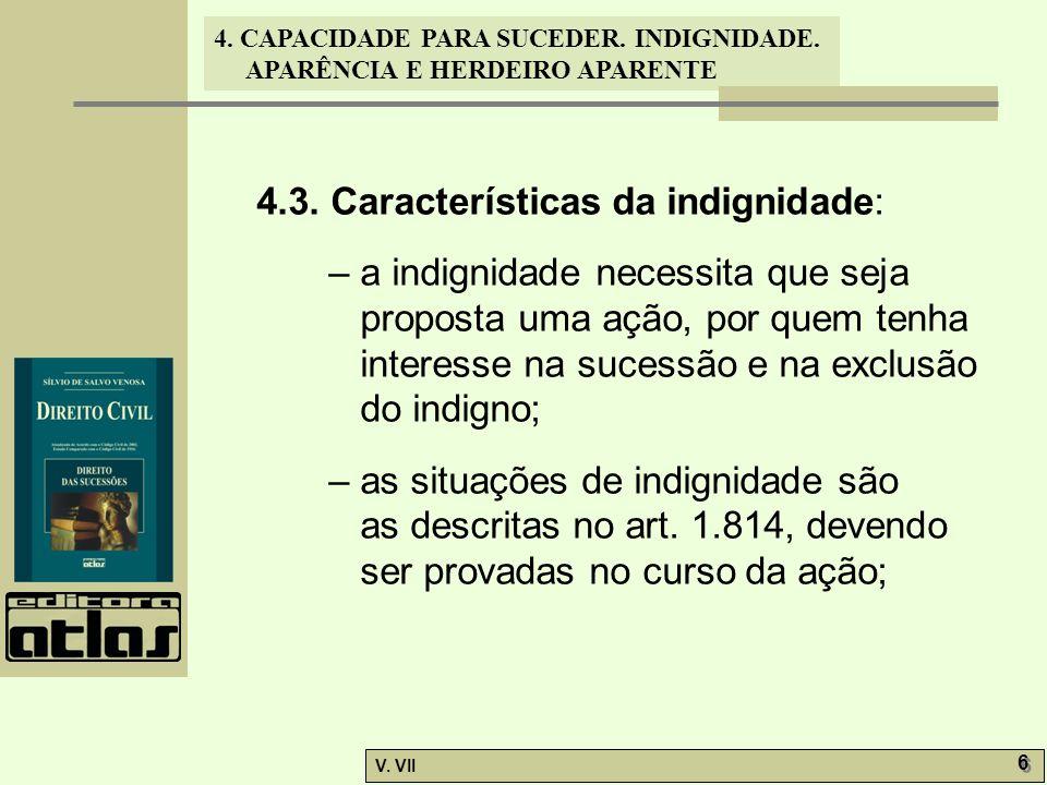 4. CAPACIDADE PARA SUCEDER. INDIGNIDADE. APARÊNCIA E HERDEIRO APARENTE V. VII 6 6 4.3. Características da indignidade: – a indignidade necessita que s