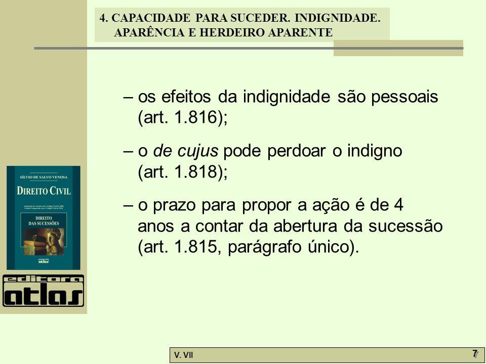4. CAPACIDADE PARA SUCEDER. INDIGNIDADE. APARÊNCIA E HERDEIRO APARENTE V. VII 7 7 – os efeitos da indignidade são pessoais (art. 1.816); – o de cujus