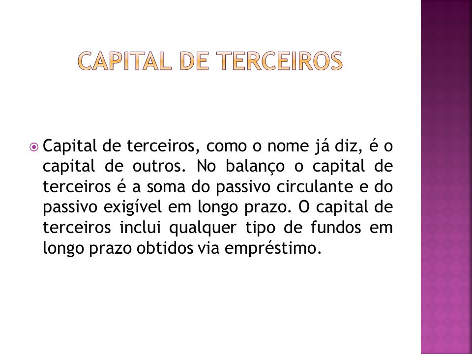  Capital de terceiros, como o nome já diz, é o capital de outros. No balanço o capital de terceiros é a soma do passivo circulante e do passivo exigí