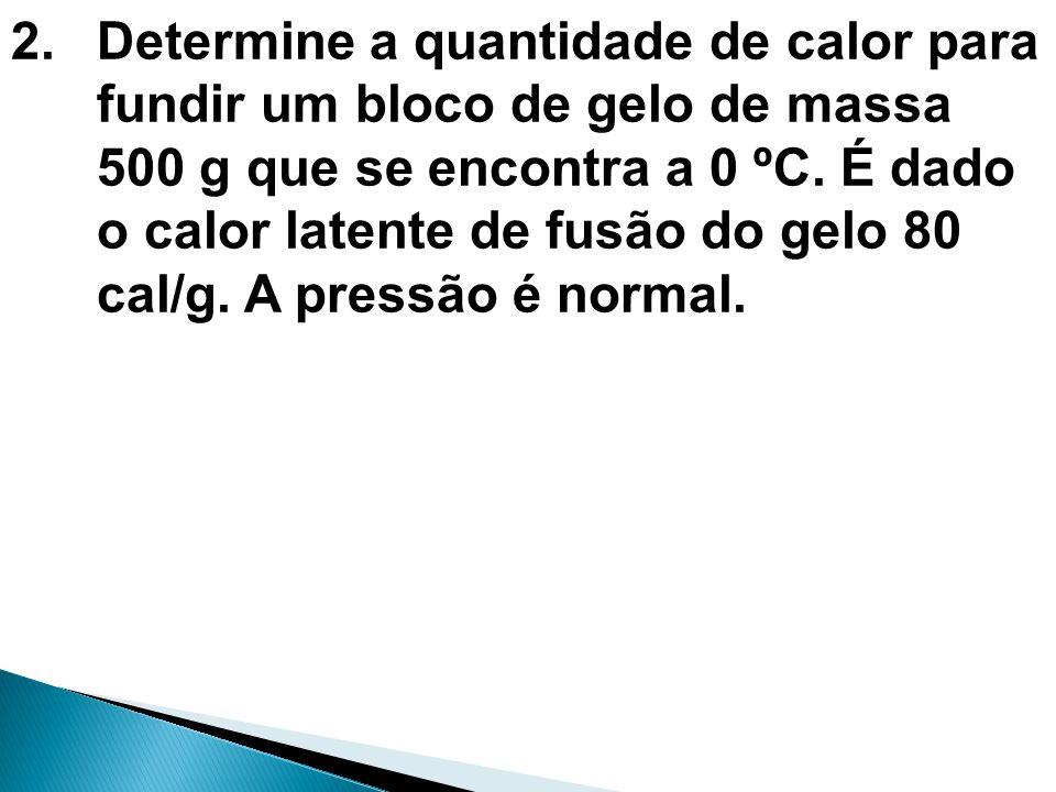 2.Determine a quantidade de calor para fundir um bloco de gelo de massa 500 g que se encontra a 0 ºC. É dado o calor latente de fusão do gelo 80 cal/g