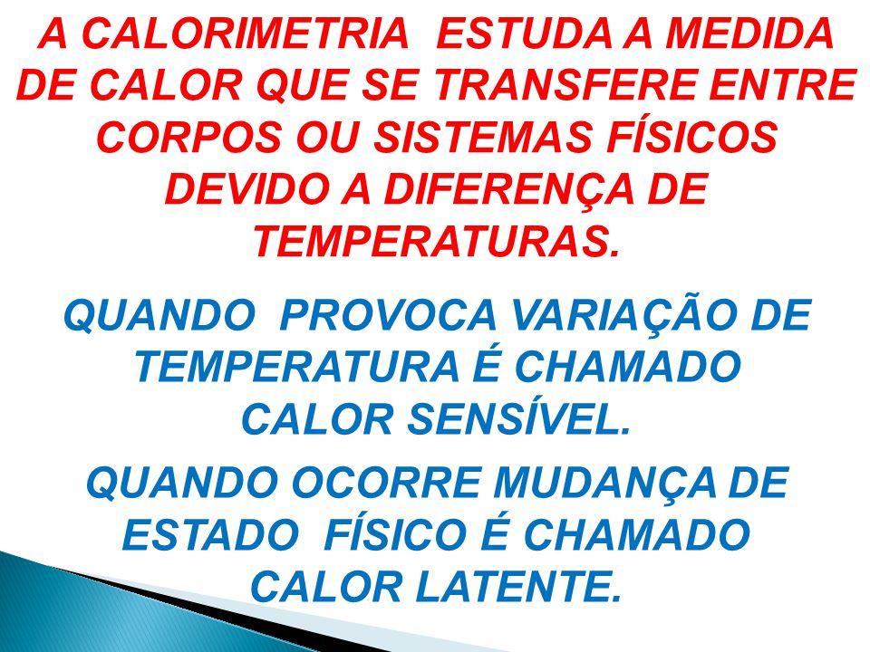 A CALORIMETRIA ESTUDA A MEDIDA DE CALOR QUE SE TRANSFERE ENTRE CORPOS OU SISTEMAS FÍSICOS DEVIDO A DIFERENÇA DE TEMPERATURAS. QUANDO PROVOCA VARIAÇÃO