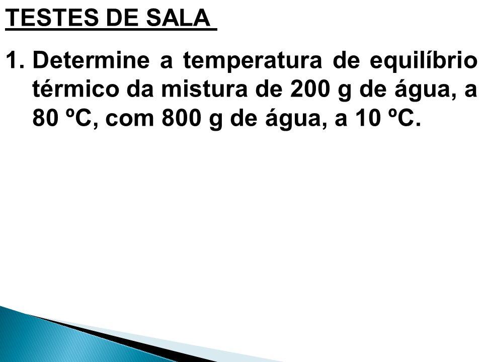 TESTES DE SALA 1.Determine a temperatura de equilíbrio térmico da mistura de 200 g de água, a 80 ºC, com 800 g de água, a 10 ºC.
