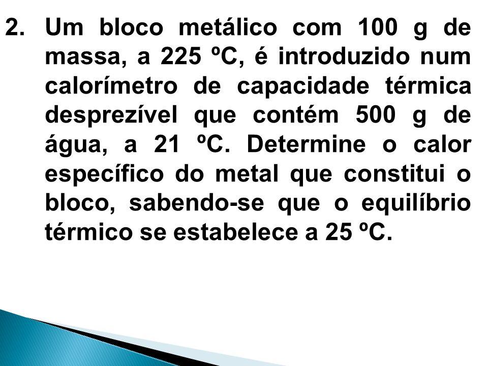 2.Um bloco metálico com 100 g de massa, a 225 ºC, é introduzido num calorímetro de capacidade térmica desprezível que contém 500 g de água, a 21 ºC. D