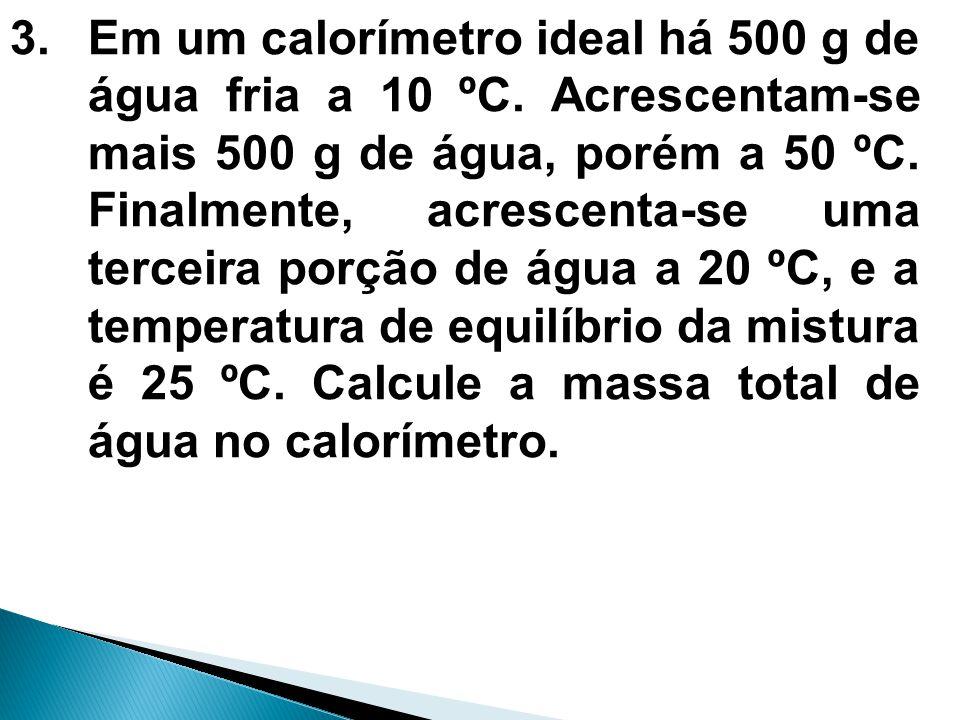 3.Em um calorímetro ideal há 500 g de água fria a 10 ºC. Acrescentam-se mais 500 g de água, porém a 50 ºC. Finalmente, acrescenta-se uma terceira porç
