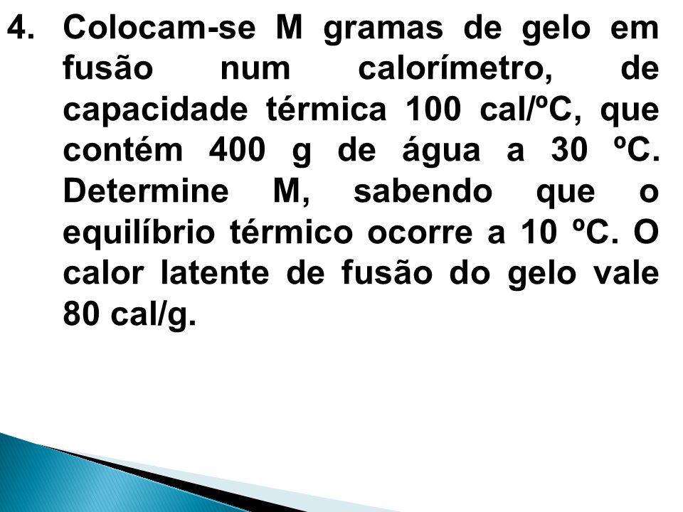 4.Colocam-se M gramas de gelo em fusão num calorímetro, de capacidade térmica 100 cal/ºC, que contém 400 g de água a 30 ºC. Determine M, sabendo que o