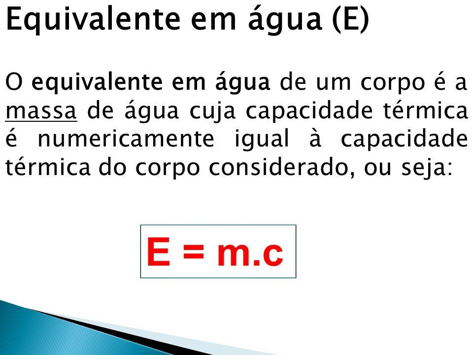 Equivalente em água (E) O equivalente em água de um corpo é a massa de água cuja capacidade térmica é numericamente igual à capacidade térmica do corp
