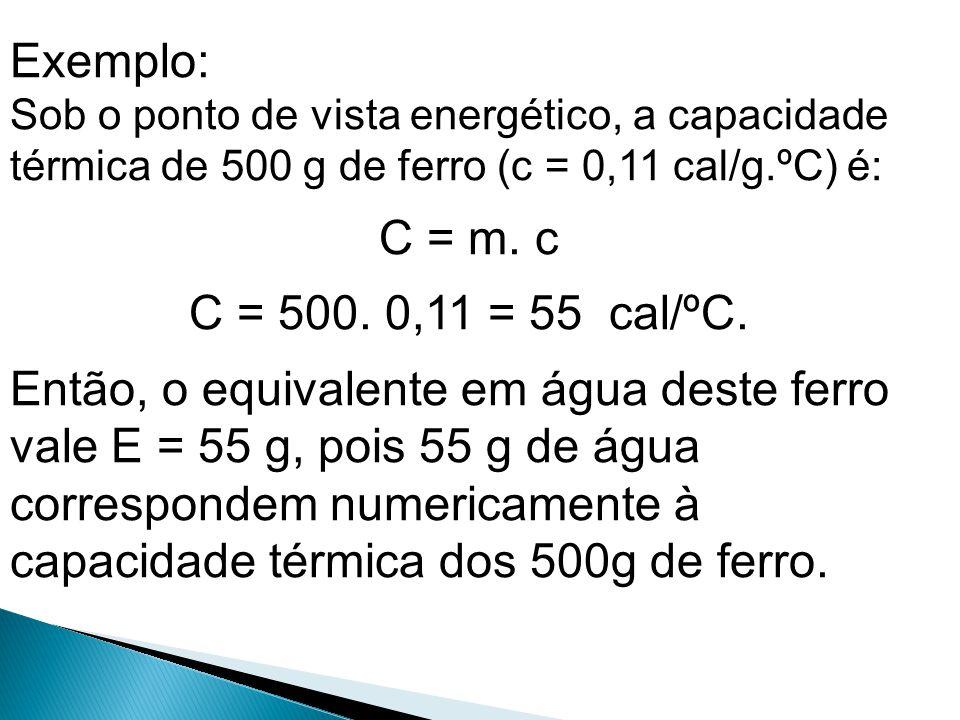 Exemplo: Sob o ponto de vista energético, a capacidade térmica de 500 g de ferro (c = 0,11 cal/g.ºC) é: C = m. c C = 500. 0,11 = 55 cal/ºC. Então, o e