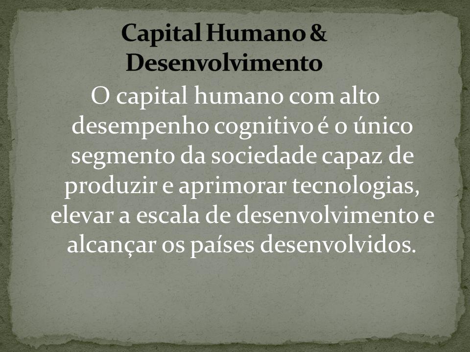 O capital humano com alto desempenho cognitivo é o único segmento da sociedade capaz de produzir e aprimorar tecnologias, elevar a escala de desenvolv