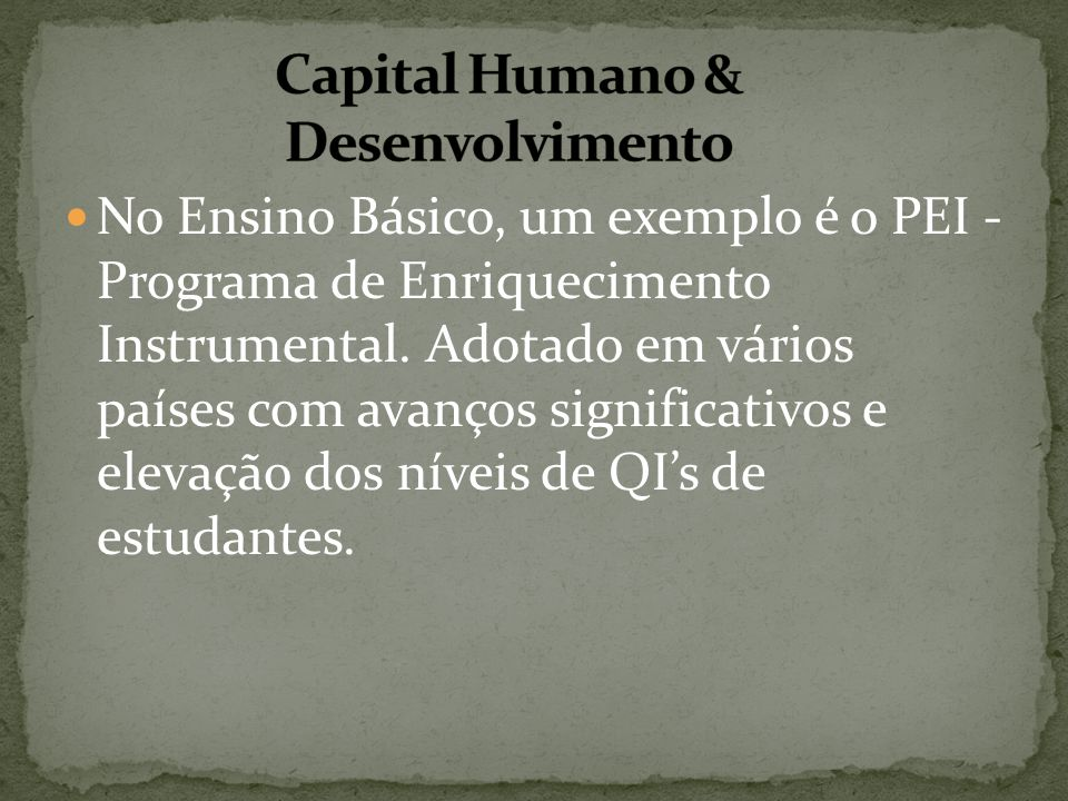 No Ensino Básico, um exemplo é o PEI - Programa de Enriquecimento Instrumental. Adotado em vários países com avanços significativos e elevação dos nív