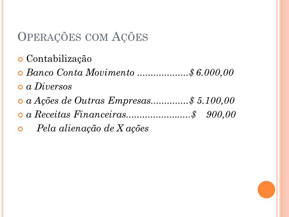 O PERAÇÕES COM A ÇÕES Contabilização Banco Conta Movimento...................$ 6.000,00 a Diversos a Ações de Outras Empresas..............$ 5.100,00