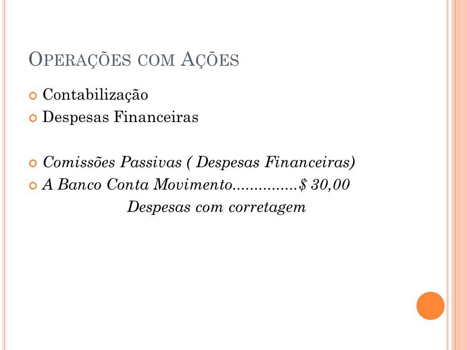O PERAÇÕES COM A ÇÕES Contabilização Despesas Financeiras Comissões Passivas ( Despesas Financeiras) A Banco Conta Movimento...............$ 30,00 Des
