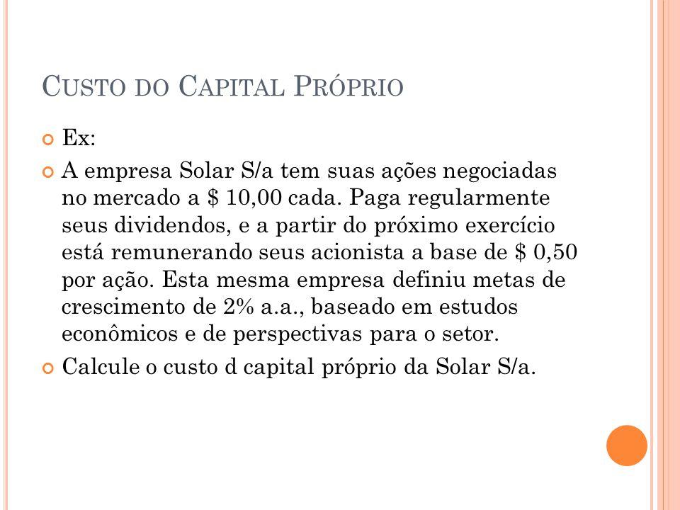 C USTO DO C APITAL P RÓPRIO Ex: A empresa Solar S/a tem suas ações negociadas no mercado a $ 10,00 cada. Paga regularmente seus dividendos, e a partir