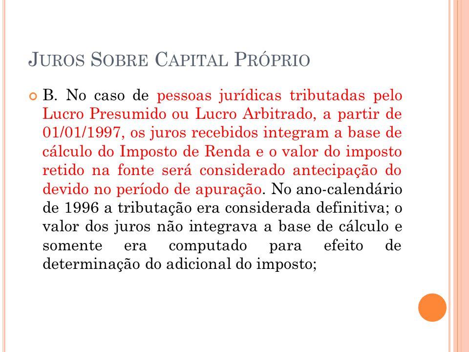 J UROS S OBRE C APITAL P RÓPRIO B. No caso de pessoas jurídicas tributadas pelo Lucro Presumido ou Lucro Arbitrado, a partir de 01/01/1997, os juros r