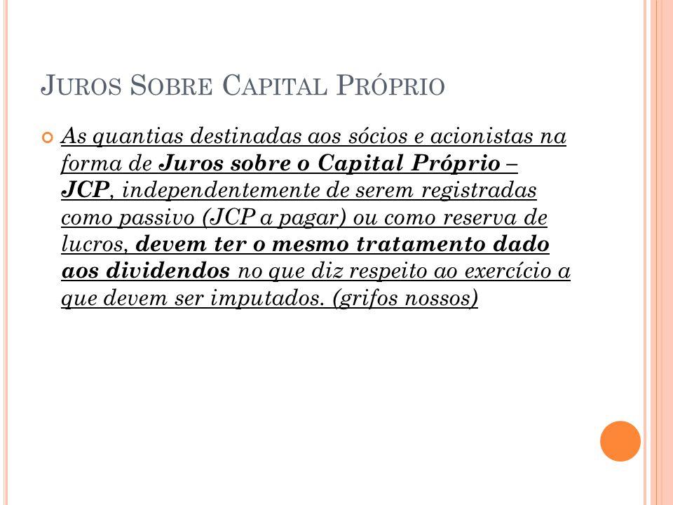 J UROS S OBRE C APITAL P RÓPRIO As quantias destinadas aos sócios e acionistas na forma de Juros sobre o Capital Próprio – JCP, independentemente de s