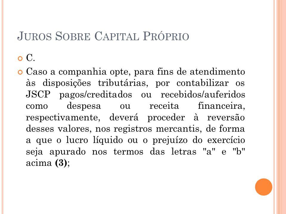 J UROS S OBRE C APITAL P RÓPRIO C. Caso a companhia opte, para fins de atendimento às disposições tributárias, por contabilizar os JSCP pagos/creditad