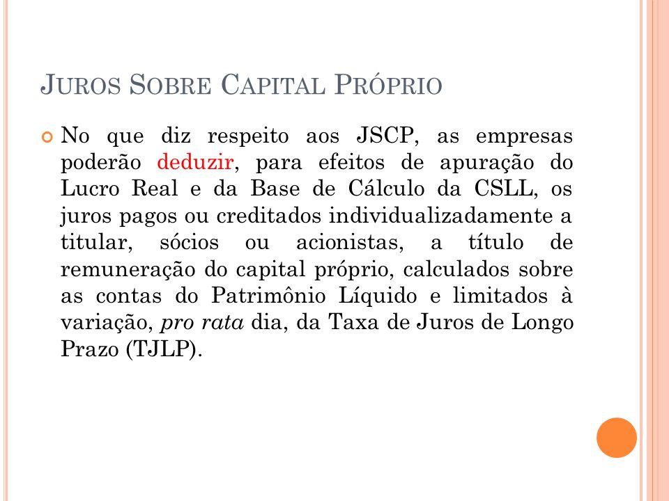 J UROS S OBRE C APITAL P RÓPRIO No que diz respeito aos JSCP, as empresas poderão deduzir, para efeitos de apuração do Lucro Real e da Base de Cálculo