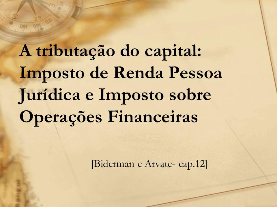 A tributação do capital: Imposto de Renda Pessoa Jurídica e Imposto sobre Operações Financeiras [Biderman e Arvate- cap.12]