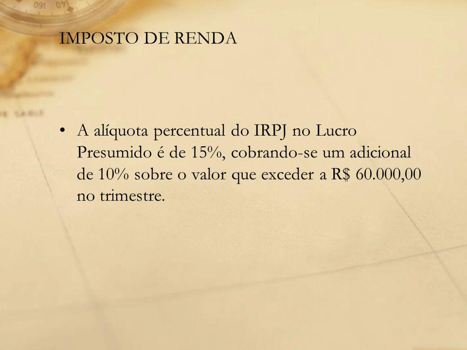 IMPOSTO DE RENDA A alíquota percentual do IRPJ no Lucro Presumido é de 15%, cobrando-se um adicional de 10% sobre o valor que exceder a R$ 60.000,00 n